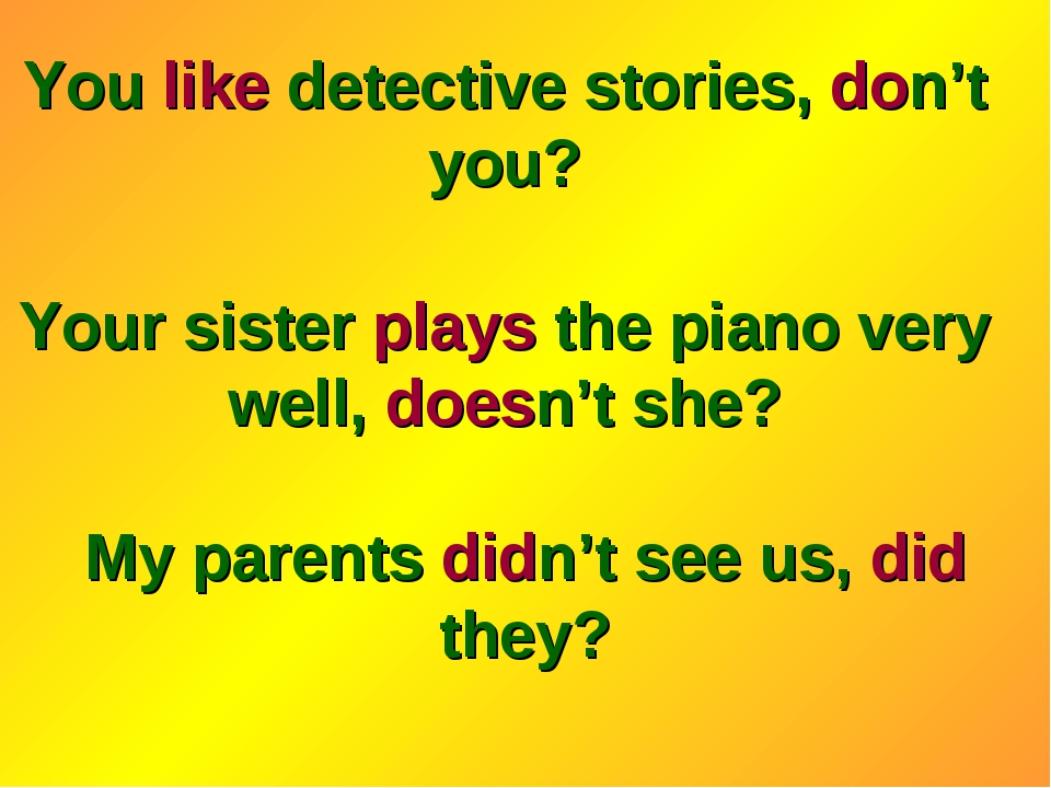 You like detective stories, don't you? Your sister plays the piano very well,...