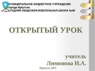 ОТКРЫТЫЙ УРОК учитель Лимонова И.А. Иркутск, 2015 МУНИЦИПАЛЬНОЕ БЮДЖЕТНОЕ УЧР