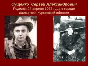 Сущенко Сергей Александрович Родился 28 апреля 1973 года в городе Далматово К