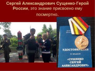 Сергей Александрович Сущенко-Герой России, это знание присвоено ему посмертно.