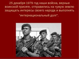 25 декабря 1979 год наши войска, верные воинской присяге, отправились на чуж