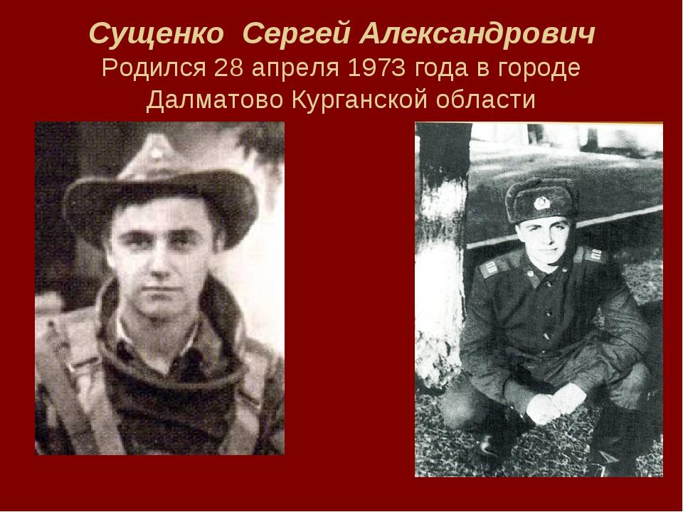 Сущенко Сергей Александрович Родился 28 апреля 1973 года в городе Далматово К...