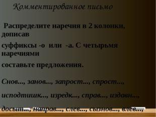 Комментированное письмо Распределите наречия в 2 колонки, дописав суффиксы -о