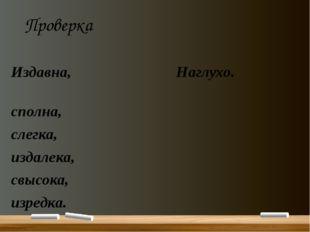 Проверка Издавна, Наглухо. сполна, слегка, издалека, свысока, изредка.
