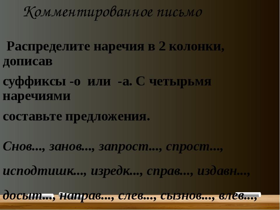 Комментированное письмо Распределите наречия в 2 колонки, дописав суффиксы -о...