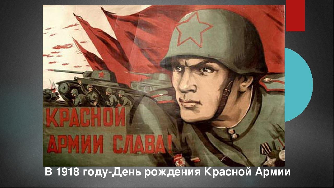 В 1918 году-День рождения Красной Армии