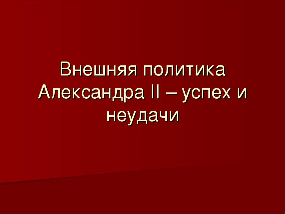 Внешняя политика Александра II – успех и неудачи