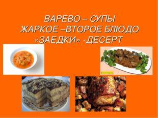 ВАРЕВО – СУПЫ ЖАРКОЕ –ВТОРОЕ БЛЮДО «ЗАЕДКИ» -ДЕСЕРТ