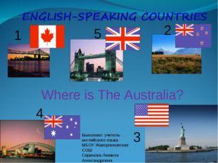 1 5 2 4 3 Where is The Australia? Выполнил: учитель английского языка МБОУ Жа