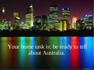 Your home task is: be ready to tell about Australia.