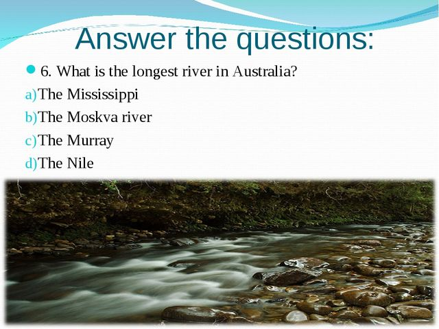 Answer the questions: 6. What is the longest river in Australia? The Mississi...