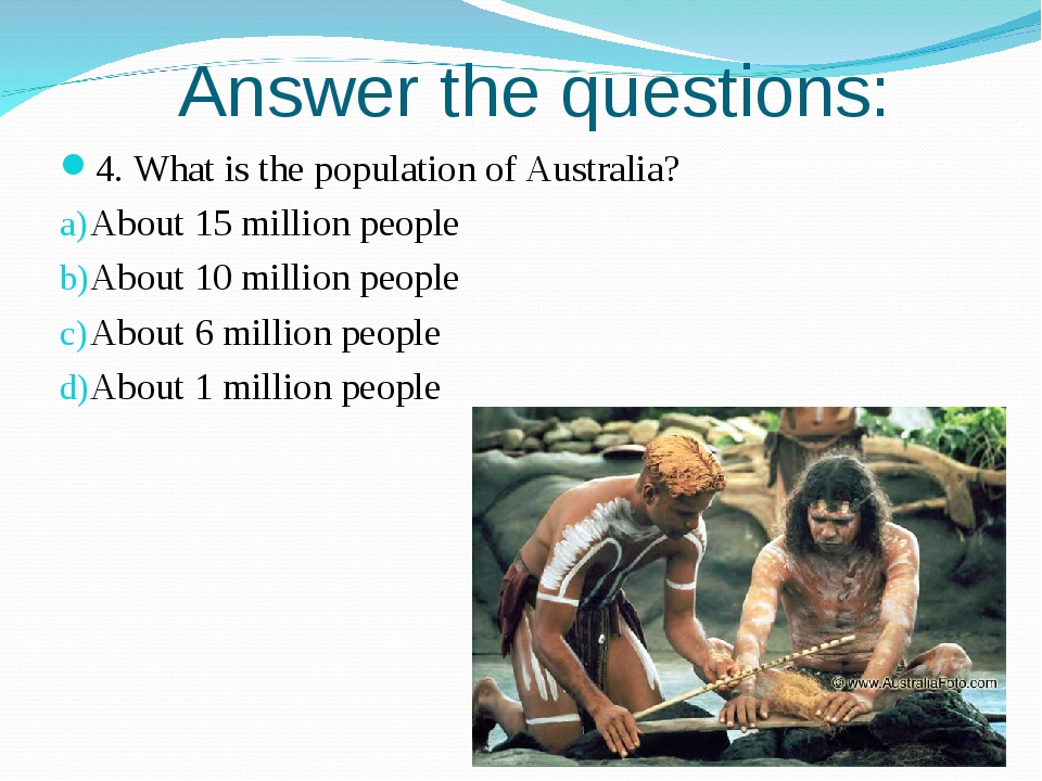 Answer the questions: 4. What is the population of Australia? About 15 millio...