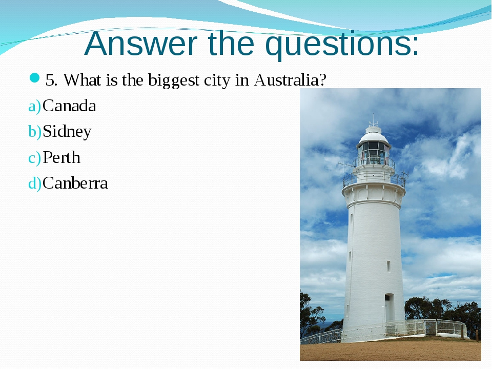 Answer the questions: 5. What is the biggest city in Australia? Canada Sidney...
