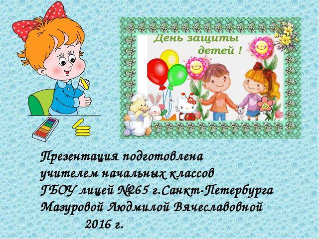 Презентация подготовлена учителем начальных классов ГБОУ лицей №265 г.Санкт-П...