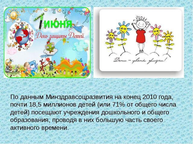 По данным Минздравсоцразвития на конец 2010 года, почти 18,5 миллионов детей...