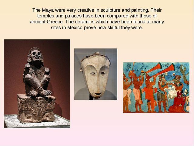 The Maya were very creative in sculpture and painting. Their temples and pala...