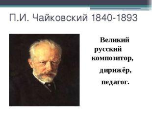П.И. Чайковский 1840-1893 Великий русский композитор, дирижёр, педагог.