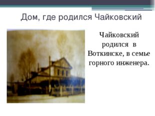 Дом, где родился Чайковский Чайковский родился в Воткинске, в семье горного