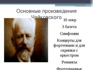 Основные произведения Чайковского 10 опер 3 балета Симфонии Концерты для форт