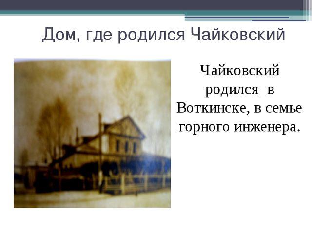 Дом, где родился Чайковский Чайковский родился в Воткинске, в семье горного...