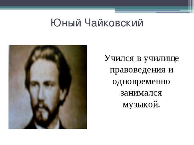 Юный Чайковский Учился в училище правоведения и одновременно занимался музык...