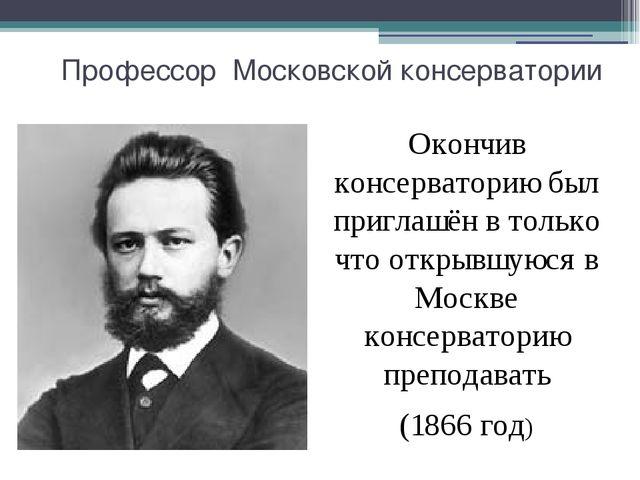 Профессор Московской консерватории Окончив консерваторию был приглашён в толь...