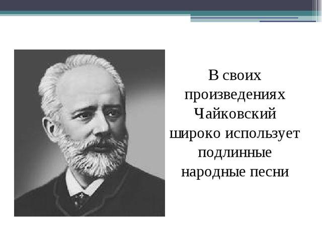 В своих произведениях Чайковский широко использует подлинные народные песни