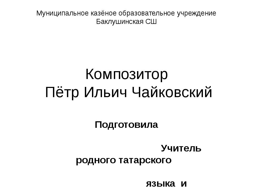 Муниципальное казёное образовательное учреждение Баклушинская СШ Композитор П...