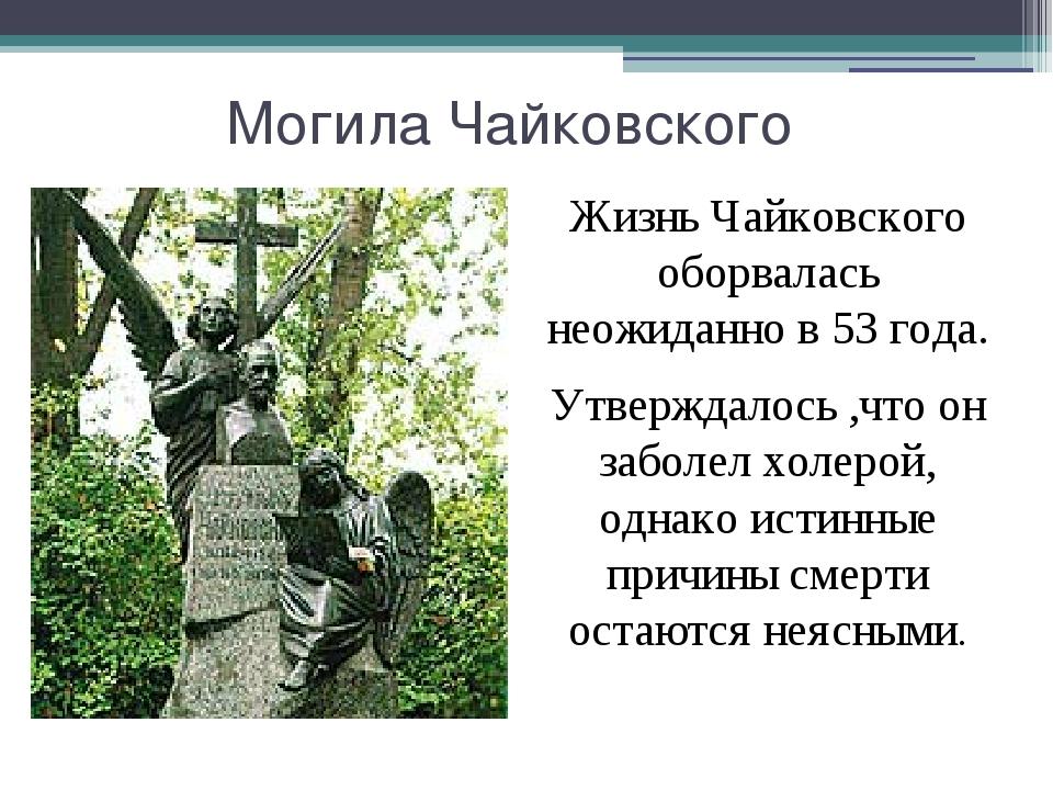 Могила Чайковского Жизнь Чайковского оборвалась неожиданно в 53 года. Утверж...