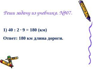 Реши задачу из учебника. №907. 1) 40 : 2 · 9 = 180 (км) Ответ: 180 км длина д
