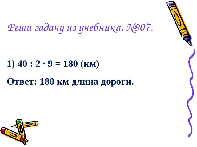 Реши задачу из учебника. №907. 1) 40 : 2 · 9 = 180 (км) Ответ: 180 км длина д...