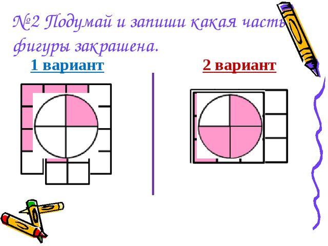 № 2 Подумай и запиши какая часть фигуры закрашена. 1 вариант  2 вариант