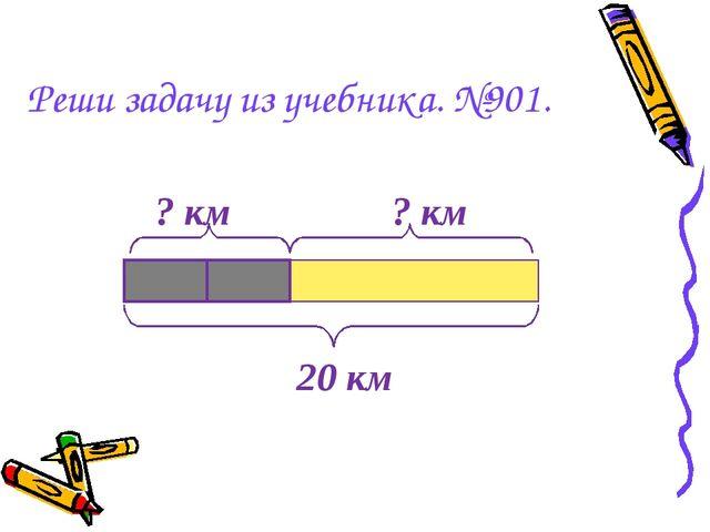 Реши задачу из учебника. №901. 20 км ? км ? км