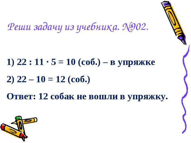 Реши задачу из учебника. №902. 1) 22 : 11 · 5 = 10 (соб.) – в упряжке 2) 22 –...