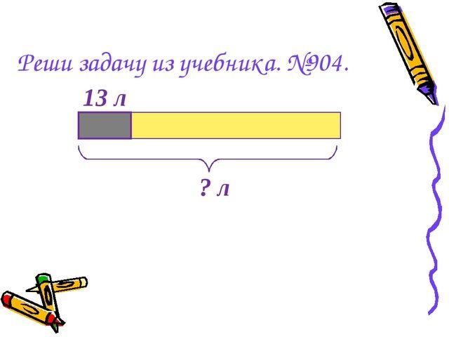 Реши задачу из учебника. №904. ? л 13 л