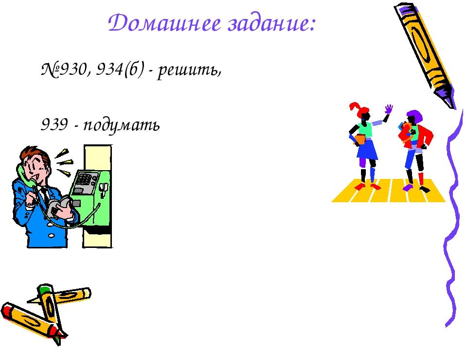 Домашнее задание: № 930, 934(б) - решить, 939 - подумать
