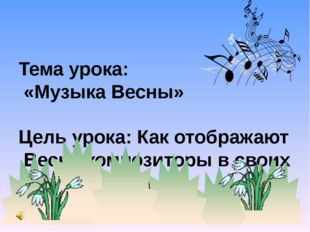 Тема урока: «Музыка Весны» Цель урока: Как отображают Весну композиторы в сво