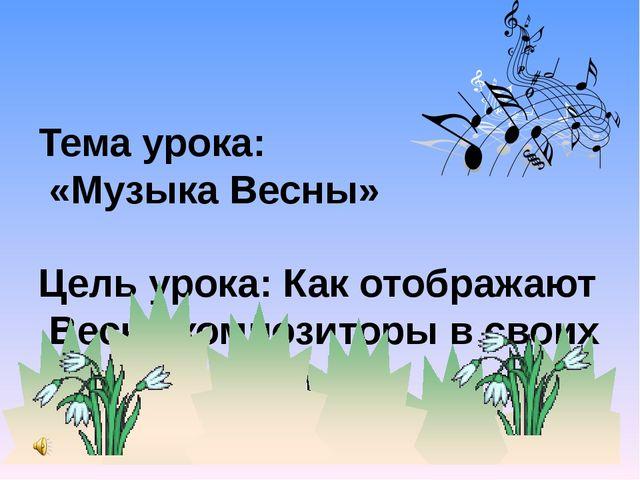 Тема урока: «Музыка Весны» Цель урока: Как отображают Весну композиторы в сво...