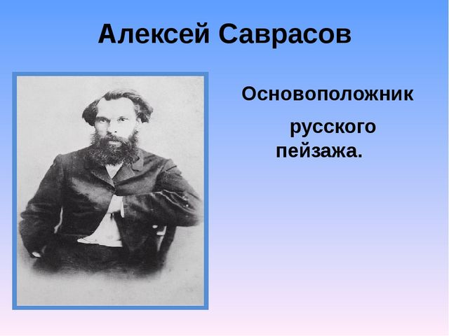 Алексей Саврасов Основоположник русского пейзажа.