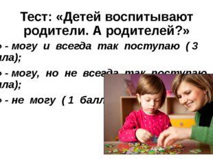 Тест: «Детей воспитывают родители. А родителей?» «А» - могу и всегда так