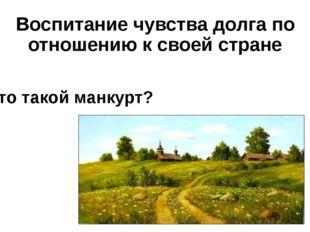 Воспитание чувства долга по отношению к своей стране Кто такой манкурт?
