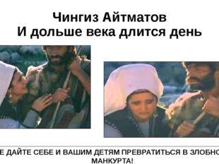 Чингиз Айтматов И дольше века длится день НЕ ДАЙТЕ СЕБЕ И ВАШИМ ДЕТЯМ ПРЕВРАТ