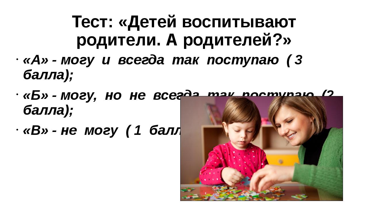 Тест: «Детей воспитывают родители. А родителей?» «А» - могу и всегда так...