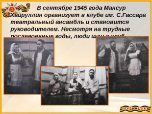 В сентябре 1945 года Мансур Хайруллин организует в клубе им. С.Гассара театр