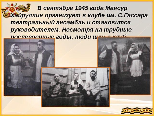 В сентябре 1945 года Мансур Хайруллин организует в клубе им. С.Гассара театр...