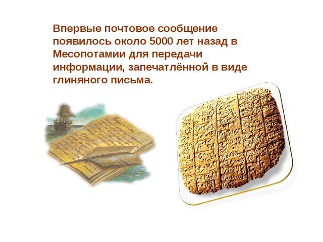 Впервые почтовое сообщение появилось около 5000 лет назад в Месопотамии для п...