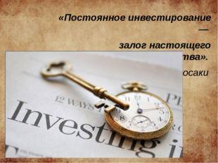 «Постоянное инвестирование — залог настоящего богатства». Роберт Кийосаки