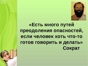 «Есть много путей преодоления опасностей, если человек хоть что-то готов гово