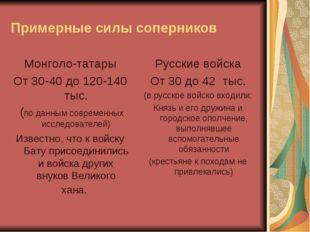 Примерные силы соперников Монголо-татары От 30-40 до 120-140 тыс. (по данным