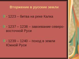 Вторжение в русские земли - 1223 – битва на реке Калка - 1237 – 1238 – завоев